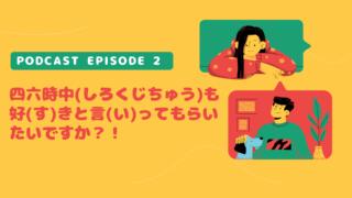 オレンジの背景の男女のイラストの横にPodcast Episode 2. 四六時中(しろくじちゅう)も好(す)きと言(い)ってもらいたいですか?!、と書いてある