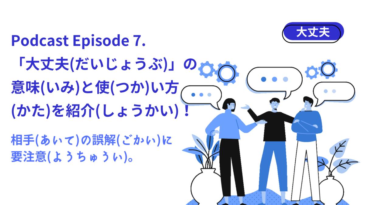青を基調とした人々が会話しているイラストの左側に、【Podcast Episode 7. 「大丈夫(だいじょうぶ)」の意味と使い方を紹介!相手の誤解に要注意。】と書いてある。