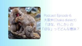 ニホンザルが3匹温泉の側にいる写真の右手に「Podcast Episode 6. 【大阪弁 (Osaka dialect) 】「ほな、行こか!」の「ほな」ってどんな意味?」と書かれている。
