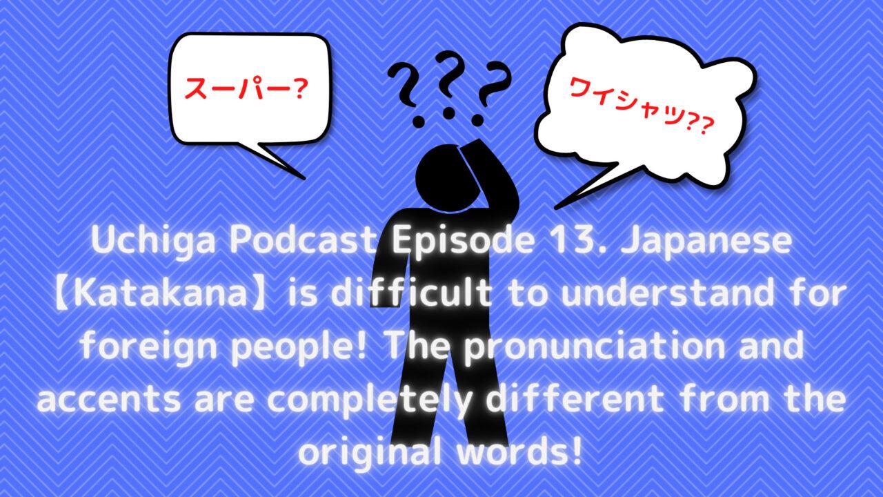 黒いイラストの人が困っているイラストとはてなマークがある。「Uchiga Podcast Episode 13. Japanese 【Katakana】is difficult to understand for foreign people! The pronunciation and accents are completely different from the original words!」と書いてある。
