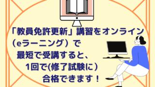 女性がパソコンでオンライン講習を受けるイラストの中央に【「教員免許更新」講習をオンライン(eラーニング)で最短で受講すると、1回で(修了試験に) 合格できます!】と書かれている。